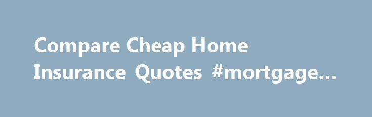 Compare Cheap Home Insurance Quotes #mortgage #calculato http://mortgages.remmont.com/compare-cheap-home-insurance-quotes-mortgage-calculato/  #property insurance calculator # Hello again! Home Insurance HOME INSURANCE Live in a flood-risk area? Home insurance should now be cheaper If you live in a flood-risk area, you'll have been paying around £33 (or 24%) more for your home … Continue reading →
