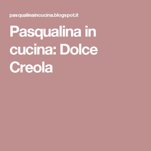 Pasqualina in cucina: Dolce Creola