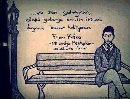 ...ve sen gelmiyorsun çünkü gelmeye kendin ihtiyaç duyana kadar bekliyorsun.   - Franz Kafka / Milena'ya Mektuplar