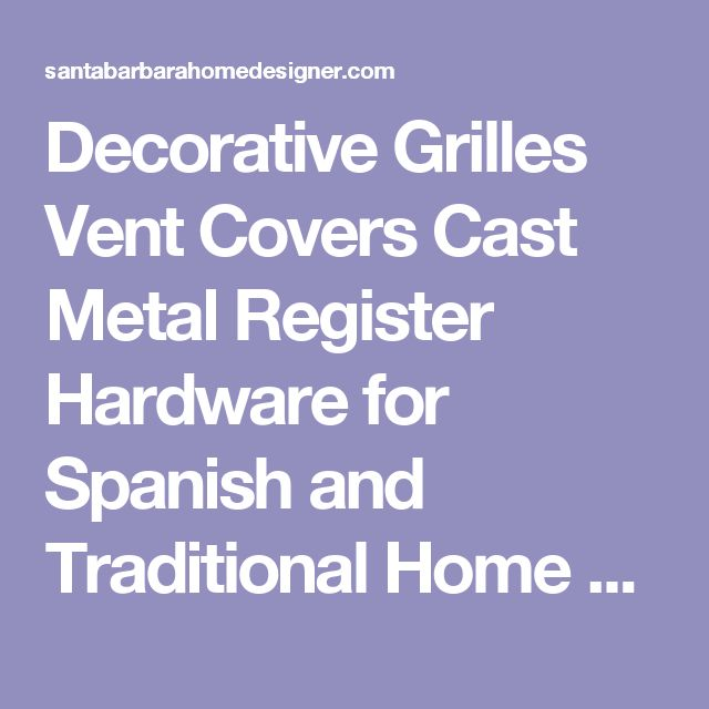Decorative Grilles Vent Covers Cast Metal Register Hardware for Spanish and Traditional Home Renovations, restorations and remodels.