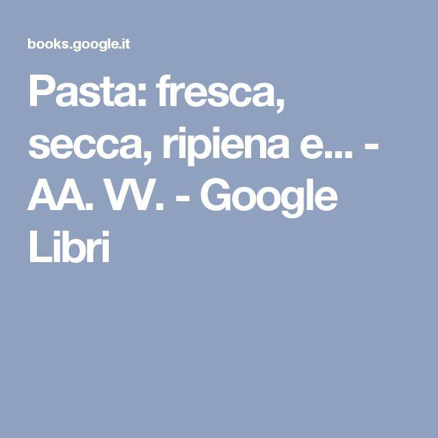 Pasta: fresca, secca, ripiena e... - AA. VV. - Google Libri