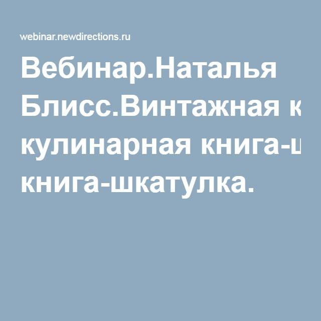 Вебинар.Наталья Блисс.Винтажная кулинарная книга-шкатулка.