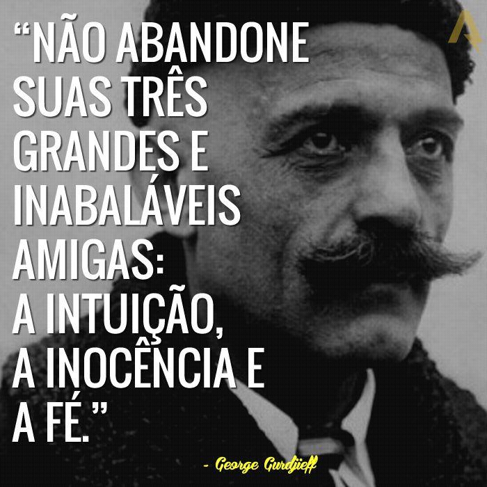 Não abandone suas três grandes e inabaláveis amigas: a intuição, a inocência e a fé. – George Gurdjieff