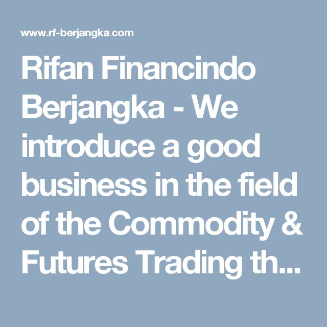 Rifan Financindo Berjangka - We introduce a good business in the field of the Commodity & Futures Trading that booming in the our country. Supported by sophisticated information technology, so as to guarantee the existence of up-to-date data and able to create the comfort situation in running a business, online trading facilities, equipped with charts, market news, and educational fields in order to increase the completeness of your knowledge. Reinforced by the professional Futures Brokers…