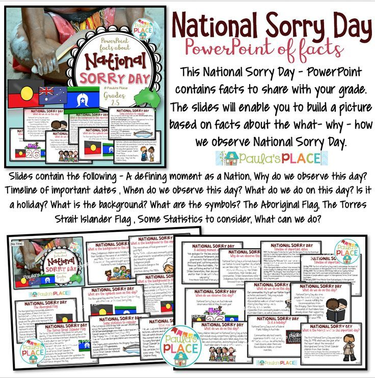 National Sorry Day – PowerPoint of Facts 21 pages This National Sorry Day – PowerPoint contains facts to share with your grade. The slides will enable you to build a picture based on facts about the what- why – how we observe National Sorry Day. Slides contain the following – A defining moment as a Nation Why do we observe this day? Timeline of important dates When do we observe this day? What do we do on this day? Is it a holiday? What is the background? What are the symbols? The Aborig