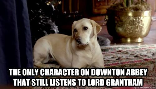 The only character on Downton Abbey that still listens to Lord Grantham