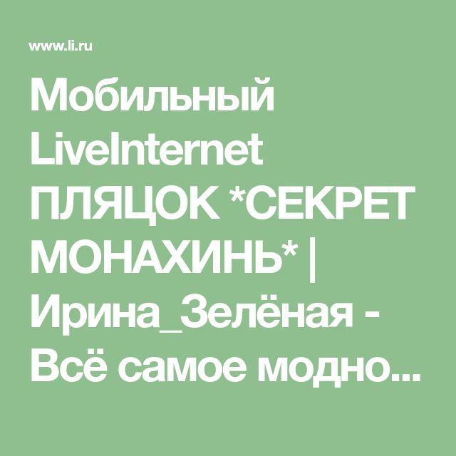 Мобильный LiveInternet ПЛЯЦОК *СЕКРЕТ МОНАХИНЬ* | Ирина_Зелёная - Всё самое модное, интересное и вкусное вы найдёте у perchica |
