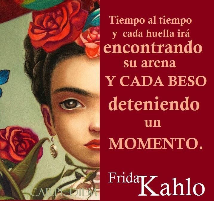 〽️ Tiempo al tiempo y cada huella ira encontrado su arena, y cada beso detenido un momento. Frida Kahlo