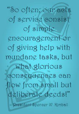 So often, our acts of service consist of simple encouragement or of giving help with mundane tasks, but what glorious consequences can flow from small but deliberate deeds.  Spencer W. Kimball