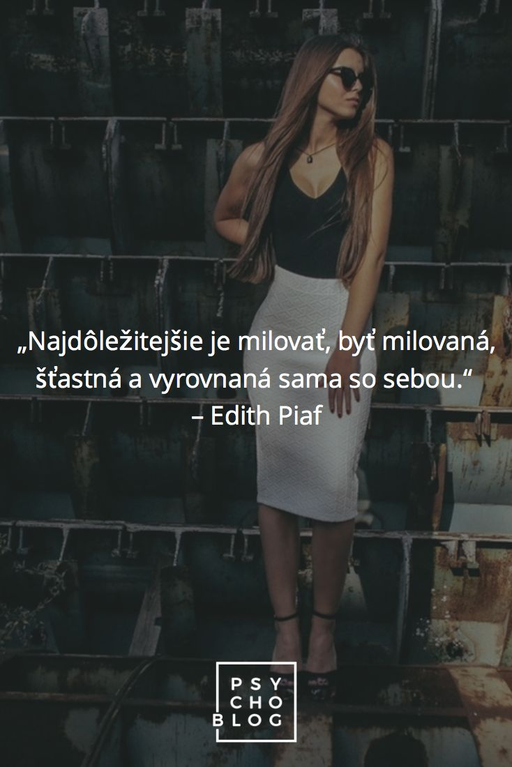 """""""Najdôležitejšie je milovať, byť milovaná, šťastná a vyrovnaná sama so sebou.""""  – Edith Piaf"""