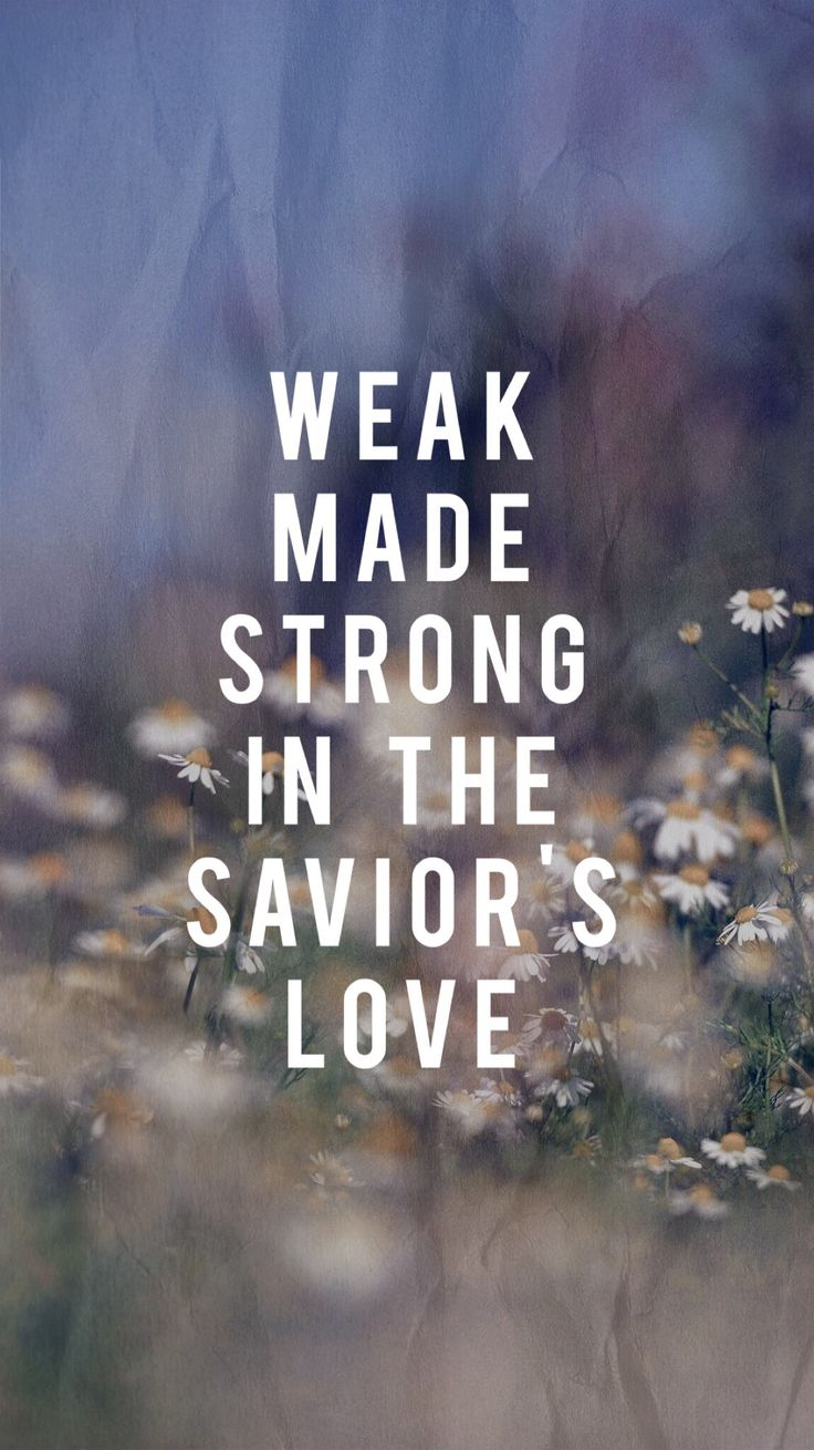 Weak made strong in the Savior's love.