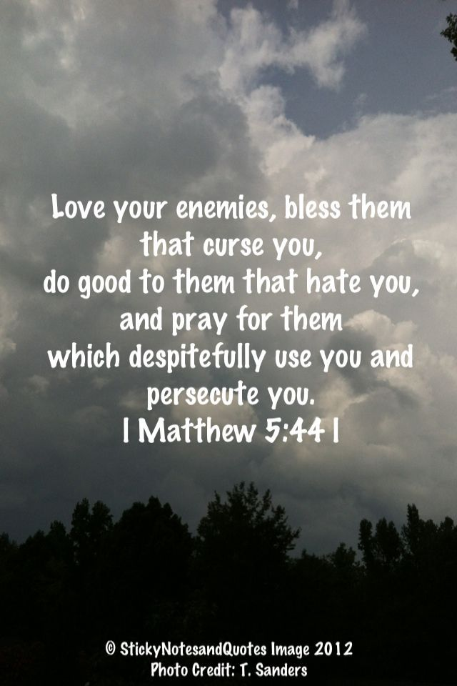 Love your enemies! One of the most hardest things to do, but