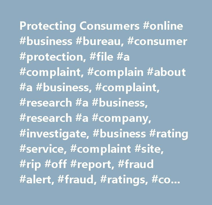 Protecting Consumers #online #business #bureau, #consumer #protection, #file #a #complaint, #complain #about #a #business, #complaint, #research #a #business, #research #a #company, #investigate, #business #rating #service, #complaint #site, #rip #off #report, #fraud #alert, #fraud, #ratings, #complain #about #a #company, #fraud #alert…