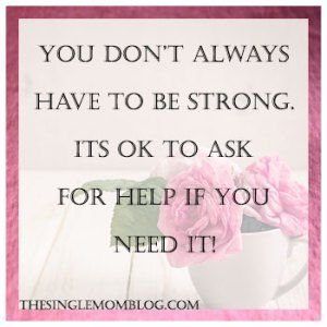 You don't always have to be strong. It's ok to ask for help. - The Single Mom Blog - http://thesinglemomblog.com/depression-getting-help/
