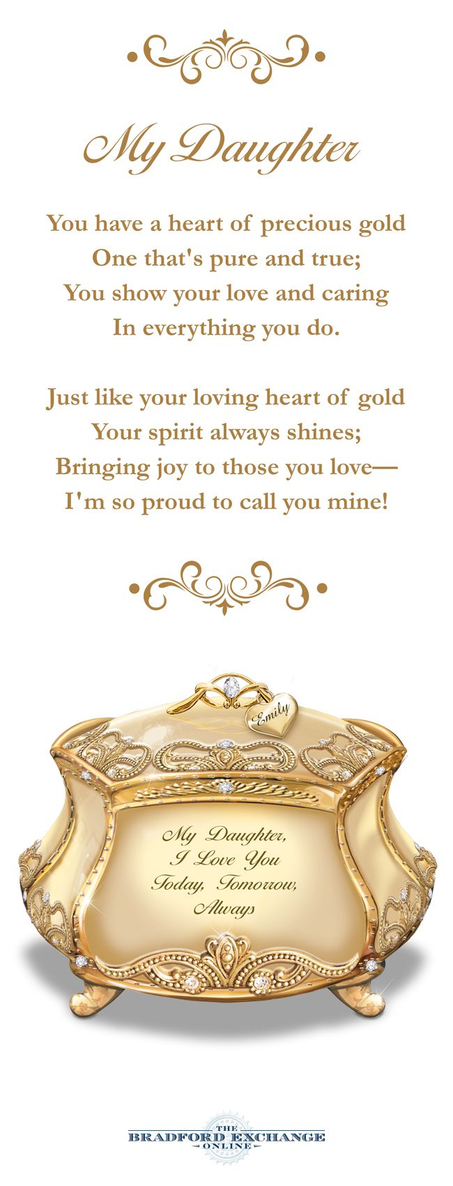 Tell your daughter you love her in song! This Heirloom Porcelain music box is plated in 22K gold and is graced with a meaningful message just for her. Plus, you can have it engraved with your daughter's name for free.
