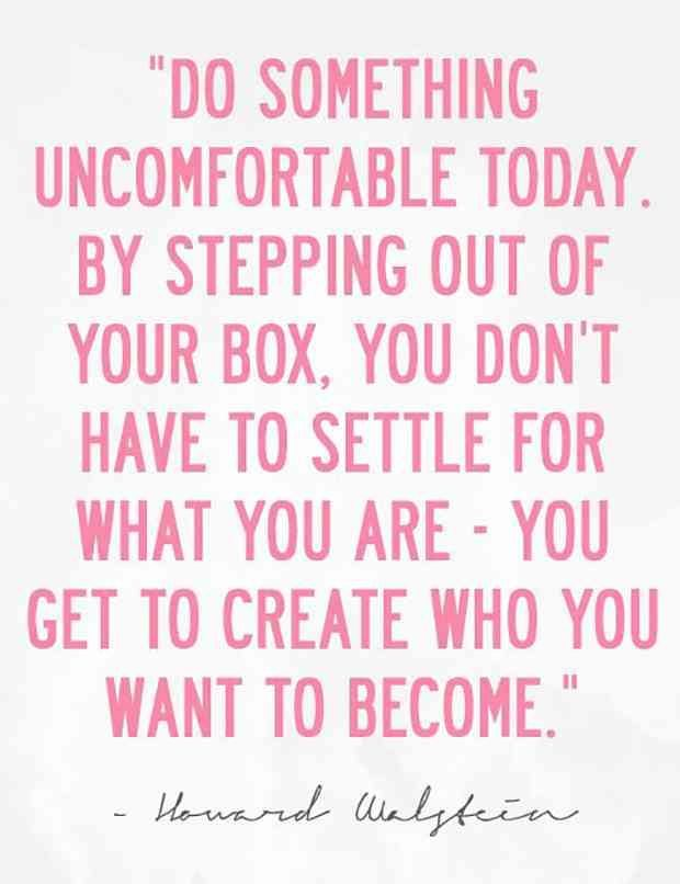 """""""Do something uncomfortable today. By stepping out of your box, you don't have to settle for what you are — you get to create who you want to become."""" — Howard Walstein #MotivationQuotes"""