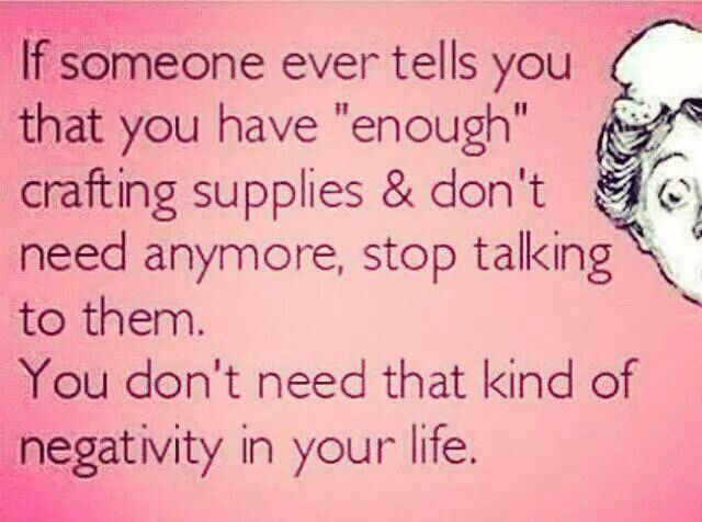 """""""If someone ever tells you that you have """"enough"""" crafting supplies and don't need anymore, stop talking to them. You don't need that kind of negativity in your life.""""  Honest (and funny) words of wisdom for the DIY addict in all of us crafters."""
