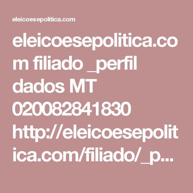 eleicoesepolitica.com filiado _perfil dados MT 020082841830      http://eleicoesepolitica.com/filiado/_perfil/dados/MT/020082841830