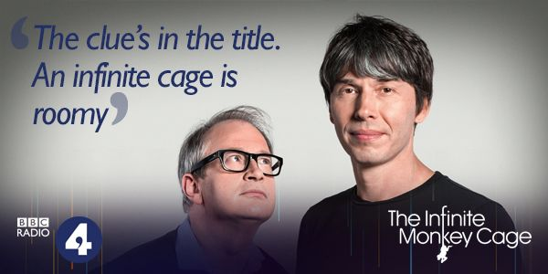 BBC Radio the Infinite Monkey Cage Witty, irreverent look at the world through scientists' eyes. With Brian Cox and Robin Ince