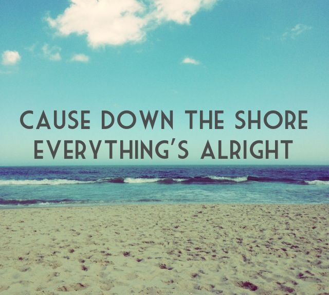 cause down the shore everything's alright