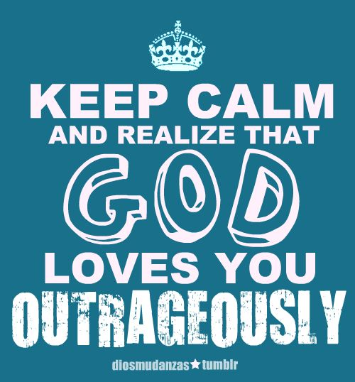 Keep Calm and Realize that God Loves you Outrageously.