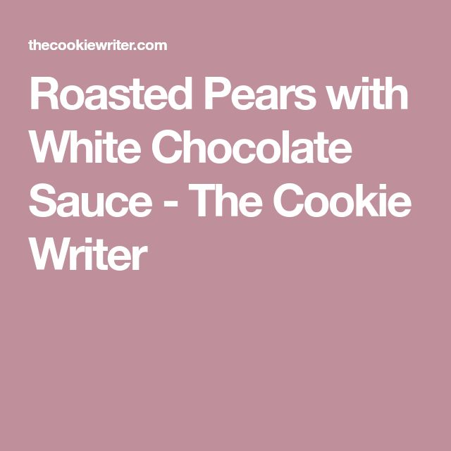 Roasted Pears with White Chocolate Sauce - The Cookie Writer
