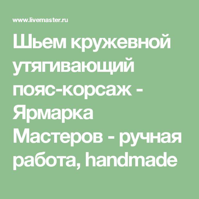 Шьем кружевной утягивающий пояс-корсаж - Ярмарка Мастеров - ручная работа, handmade