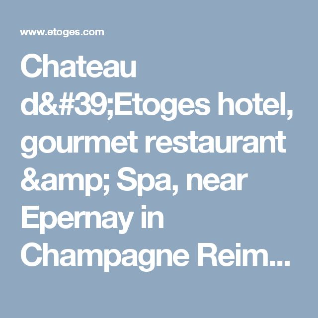 Chateau d'Etoges hotel, gourmet restaurant & Spa, near Epernay in Champagne Reims & / Charming chateau hotel with gourmet restaurant in Champagne near Epernay and Reims, champagne cellar and tasting round, perfect place for honeymoon and marriage proposal.