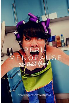Peri-Menopause: Welcome to the Bitch Years
