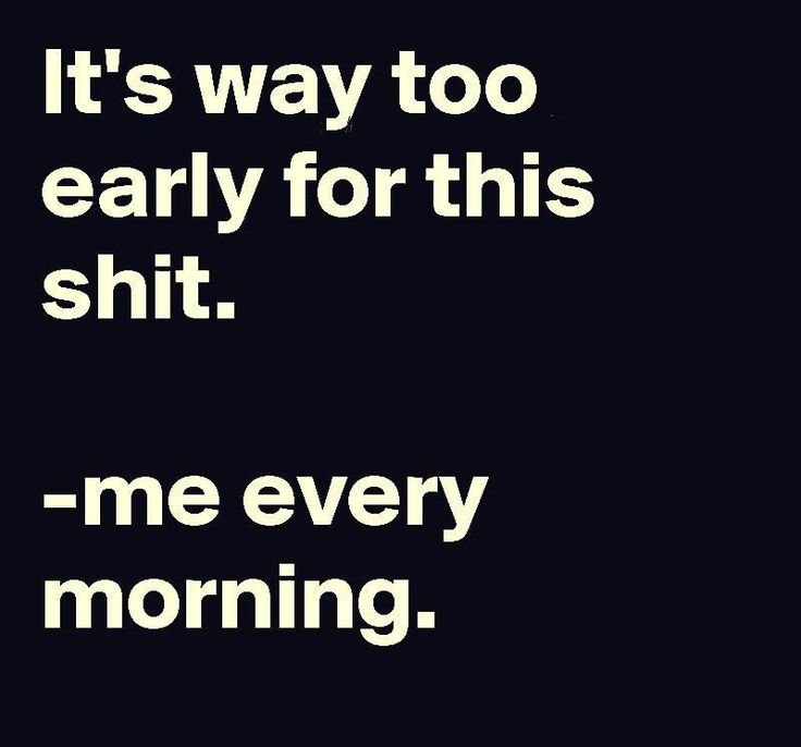 Every morning!