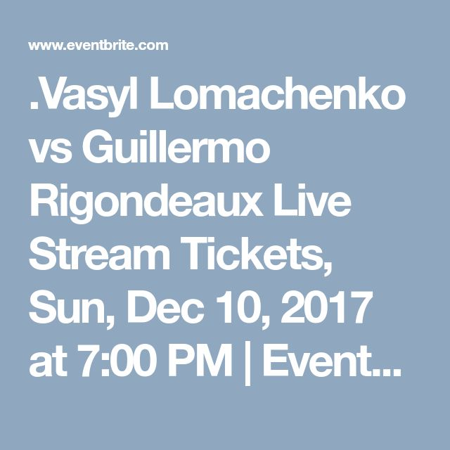 .Vasyl Lomachenko vs Guillermo Rigondeaux Live Stream Tickets, Sun, Dec 10, 2017 at 7:00 PM | Eventbrite