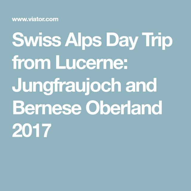 Swiss Alps Day Trip from Lucerne: Jungfraujoch and Bernese Oberland 2017