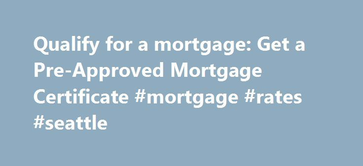 Qualify for a mortgage: Get a Pre-Approved Mortgage Certificate #mortgage #rates #seattle http://money.remmont.com/qualify-for-a-mortgage-get-a-pre-approved-mortgage-certificate-mortgage-rates-seattle/  #mortgage pre approval # Qualify for a mortgage: Pre-approval can help you obtain the home of your dreams Before you fall in love with a home, you'll want to ensure that you qualify for a mortgage so you have the peace of mind of knowing that your financing has been arranged. Get a CIBC…