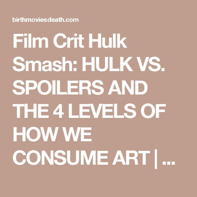 Film Crit Hulk Smash: HULK VS. SPOILERS AND THE 4 LEVELS OF HOW WE CONSUME ART | Birth.Movies.Death.