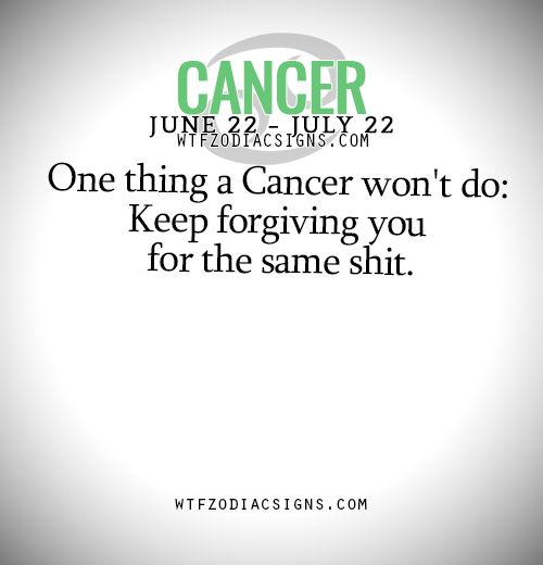 One thing a Cancer Zodiac Sign ♋ won't do: Keep forgiving you for the same shit.