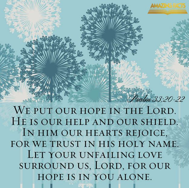 Psalms 33:20-22 - We put our hope in the LORD. He is our help and our shield. Our heart rejoices in God because we trust his holy name. LORD, let your faithful love surround us, because we wait for you. (CEB)