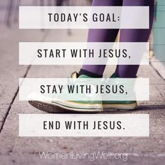 Today's goal: Start with Jesus, stay with Jesus, end with Jesus.