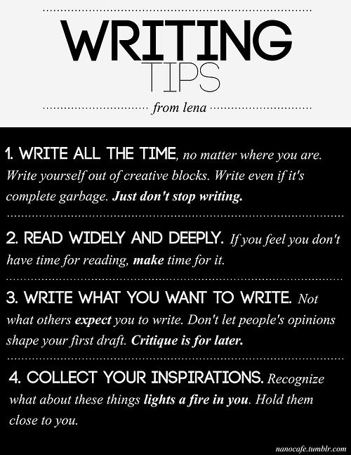 Writing tips. 1. write all the time. 2. read widely and deeply 3. write what you want to write. 4 collect your insprations. (write yourself our of blocks.)