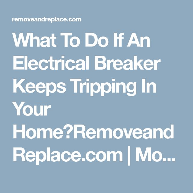 What To Do If An Electrical Breaker Keeps Tripping In Your Home?RemoveandReplace.com | Mobile Version
