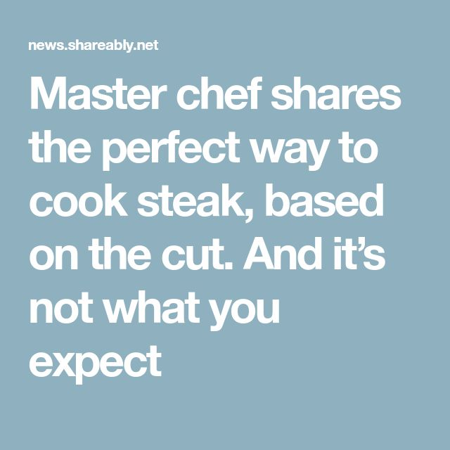 Master chef shares the perfect way to cook steak, based on the cut. And it's not what you expect