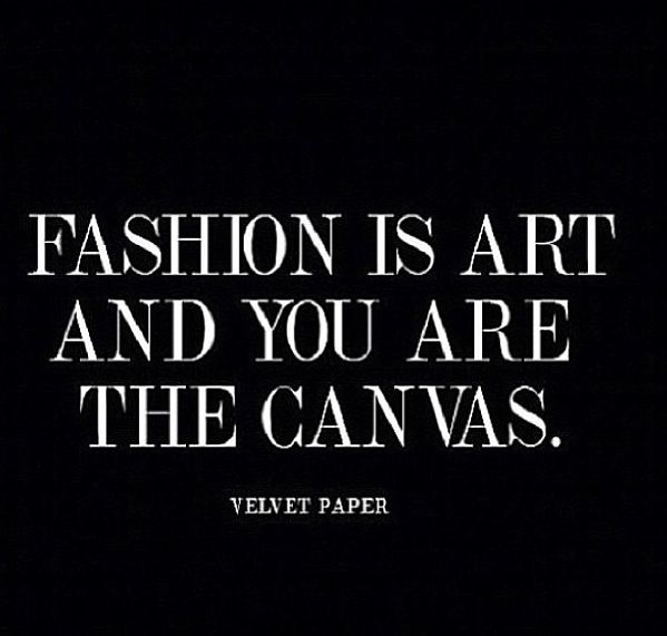 Fashion is art and you are the canvas...