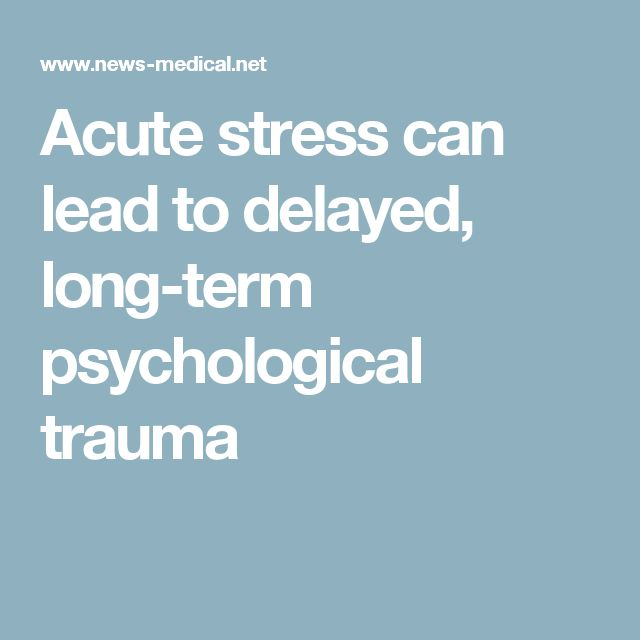 Acute stress can lead to delayed, long-term psychological trauma