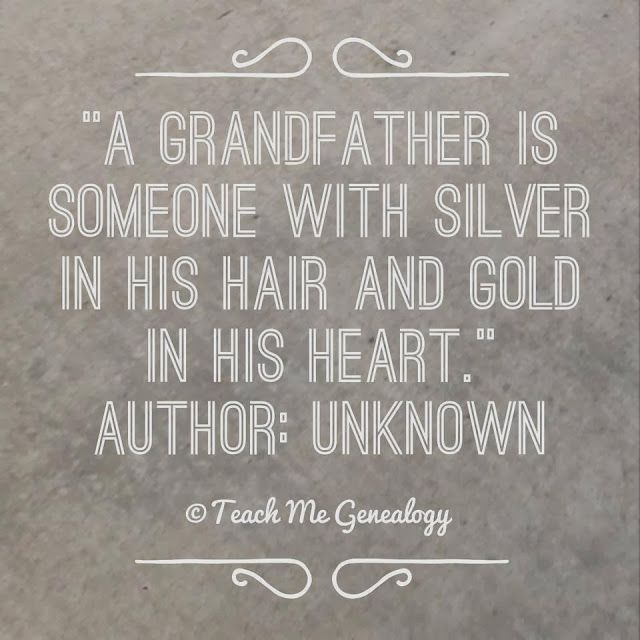 """A grandfather is someone with silver in his hair and gold in his heart."" -Author: unknown {Teach Me Genealogy}"