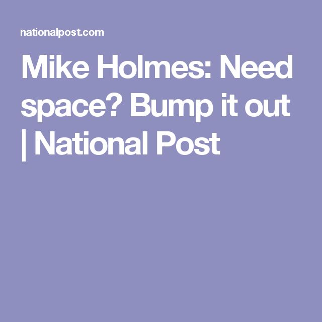 Mike Holmes: Need space? Bump it out | National Post