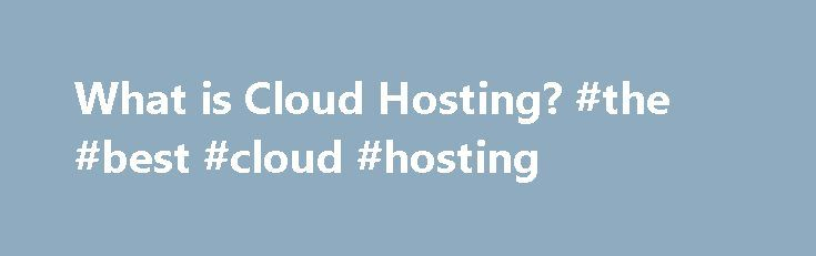 What is Cloud Hosting? #the #best #cloud #hosting http://rwanda.remmont.com/what-is-cloud-hosting-the-best-cloud-hosting/  # What is Cloud Hosting? Cloud hosting describes a method of configuring servers in a flexible way to allow for the most affordable, scalable, and reliable web infrastructure. Simple (Or at least it should be!) Our cloud servers launch in under one minute. This lets you focus on delivering content instead of server setup. An intuitive user interface makes controlling…