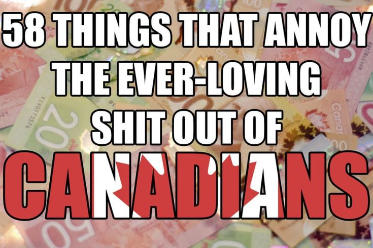 58 Things That Annoy The Ever-Loving Shit Out Of Canadians