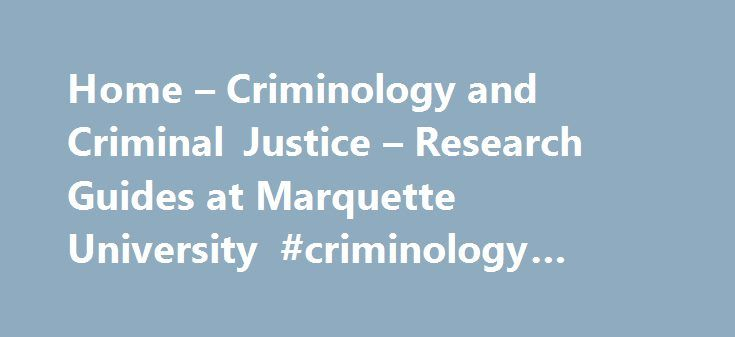 Home – Criminology and Criminal Justice – Research Guides at Marquette University #criminology #masters #online http://netherlands.nef2.com/home-criminology-and-criminal-justice-research-guides-at-marquette-university-criminology-masters-online/  # Criminology and Criminal Justice: Home Pick a Topic Find Background and Facts Article Search Book Search Selected Web Resources Statistics Data Data Sets Writing and Citation Guides Location Key Resources Libraries A to Z
