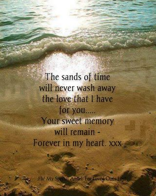 The sands of time will never wash away the love that I have for you... Your sweet memory will remain forever in my heart.