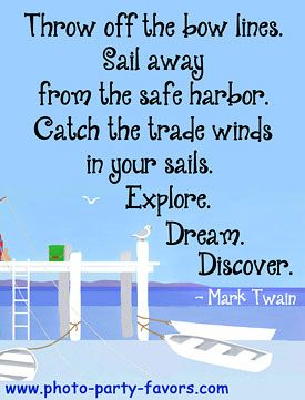 Good Quote For Graduation - Throw off the bow lines. Sail away from the safe harbor. Catch the trade winds in your sails. Explore. Dream. Discover. - More graduation  quotes, plus graduation favors and invitations at http://www.photo-party-favors.com