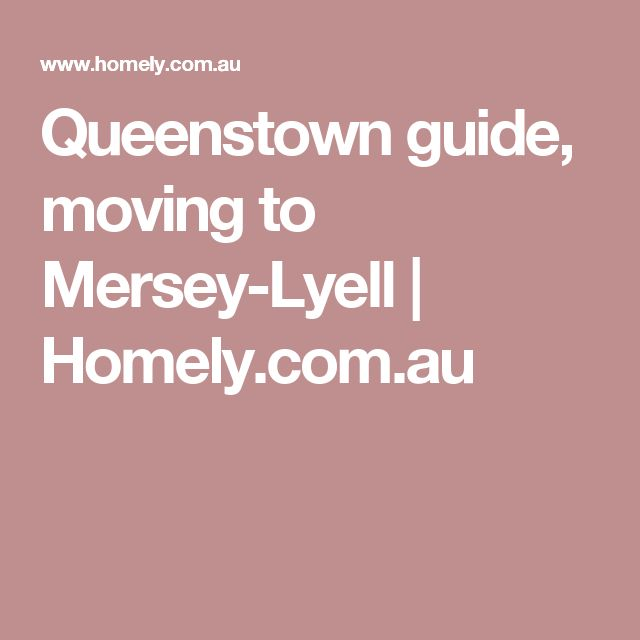 Queenstown guide, moving to Mersey-Lyell | Homely.com.au